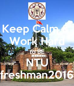 Poster: Keep Calm &  Work Hard to BE NTU freshman2016