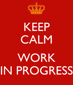 Poster: KEEP CALM  WORK IN PROGRESS