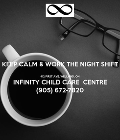 Poster: KEEP CALM & WORK THE NIGHT SHIFT  412 FIRST AVE, WELLAND, ON INFINITY CHILD CARE  CENTRE (905) 672-7820