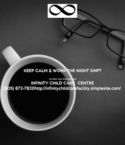 Poster: KEEP CALM & WORK THE NIGHT SHIFT  412 FIRST AVE, WELLAND, ON INFINITY CHILD CARE  CENTRE (905) 672-7820http://infinitychildcarefacility.simplesite.com/
