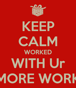 Poster: KEEP CALM WORKED WITH Ur MORE WORK