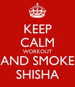 Poster: KEEP CALM WORKOUT AND SMOKE SHISHA