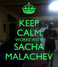 Poster: KEEP CALM WORKS WITH SACHA MALACHEV