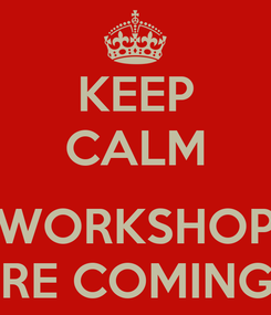 Poster: KEEP CALM  WORKSHOP ARE COMING!!!