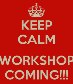Poster: KEEP CALM  WORKSHOP COMING!!!