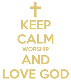 Poster: KEEP CALM WORSHIP AND LOVE GOD