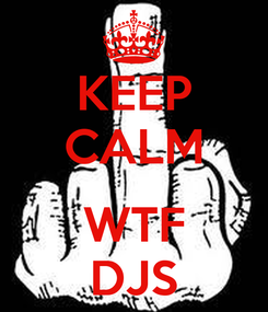 Poster: KEEP CALM  WTF DJS