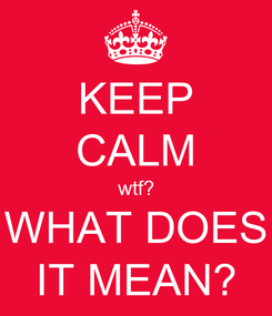 Poster: KEEP CALM wtf? WHAT DOES IT MEAN?