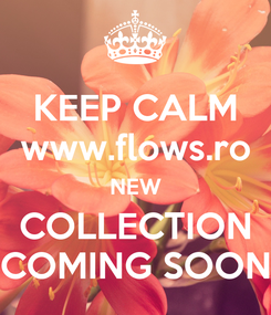 Poster: KEEP CALM www.flows.ro NEW COLLECTION COMING SOON