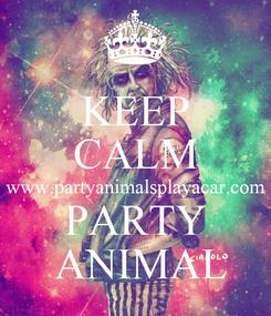 Poster: KEEP CALM www.partyanimalsplayacar.com PARTY  ANIMAL