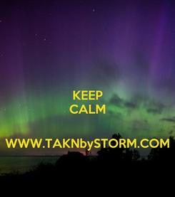 Poster: KEEP CALM   WWW.TAKNbySTORM.COM