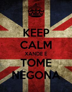 Poster: KEEP CALM XANDE É TOME NEGONA