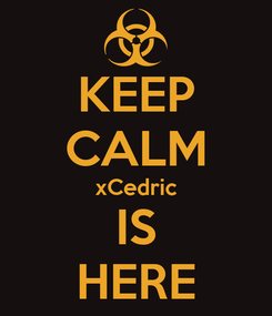 Poster: KEEP CALM xCedric IS HERE