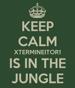 Poster: KEEP CALM XTERMINEITOR1 IS IN THE JUNGLE