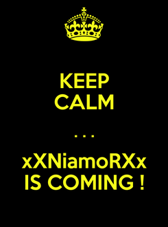 Poster: KEEP CALM . . . xXNiamoRXx IS COMING !