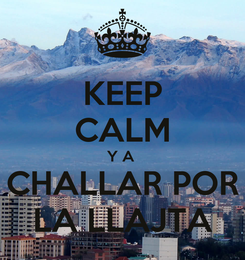 Poster: KEEP CALM Y A  CHALLAR POR LA LLAJTA