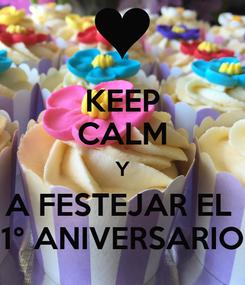 Poster: KEEP CALM Y A FESTEJAR EL  1° ANIVERSARIO