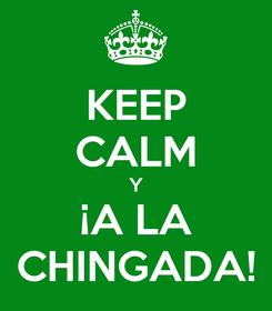Poster: KEEP CALM Y ¡A LA CHINGADA!