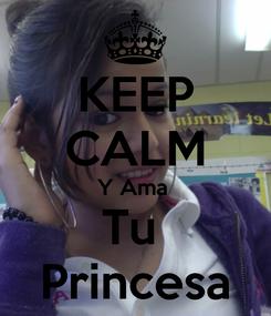 Poster: KEEP CALM Y Ama  Tu  Princesa