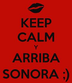 Poster: KEEP CALM Y ARRIBA SONORA ;)