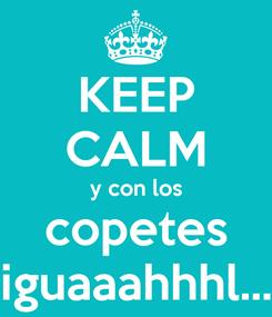 Poster: KEEP CALM y con los copetes iguaaahhhl...