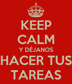 Poster: KEEP CALM Y DÉJANOS HACER TUS TAREAS