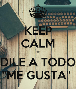 """Poster: KEEP CALM Y DILE A TODO """"ME GUSTA"""""""