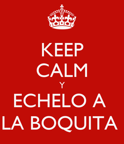 Poster: KEEP CALM Y ECHELO A  LA BOQUITA