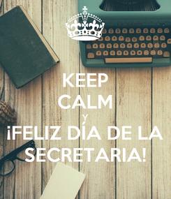 Poster: KEEP CALM Y ¡FELIZ DÍA DE LA SECRETARIA!