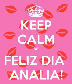Poster: KEEP CALM Y FELIZ DIA  ANALIA!