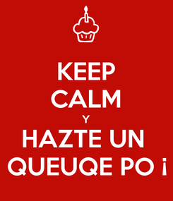 Poster: KEEP CALM  Y  HAZTE UN  QUEUQE PO ¡
