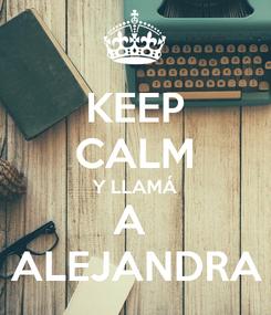 Poster: KEEP CALM Y LLAMÁ A  ALEJANDRA