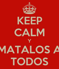 Poster: KEEP CALM Y MATALOS A TODOS