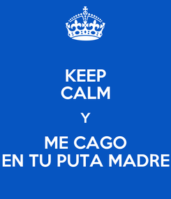 Poster: KEEP CALM Y ME CAGO EN TU PUTA MADRE