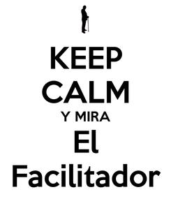 Poster: KEEP CALM Y MIRA El Facilitador