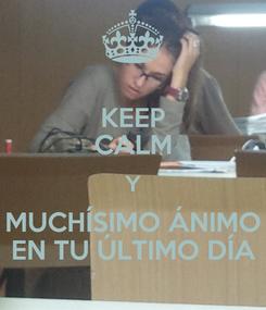 Poster: KEEP CALM Y MUCHÍSIMO ÁNIMO EN TU ÚLTIMO DÍA