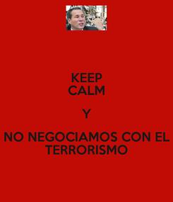 Poster: KEEP CALM Y NO NEGOCIAMOS CON EL TERRORISMO