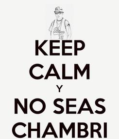 Poster: KEEP CALM Y NO SEAS CHAMBRI
