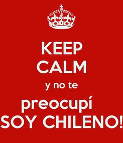 Poster: KEEP CALM y no te preocupí   SOY CHILENO!