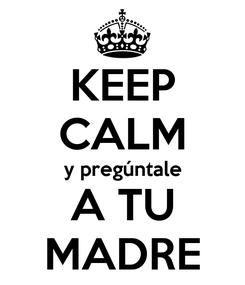 Poster: KEEP CALM y pregúntale A TU MADRE
