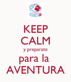 Poster: KEEP CALM y preparate para la  AVENTURA