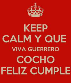 Poster: KEEP CALM Y QUE  VIVA GUERRERO COCHO FELIZ CUMPLE