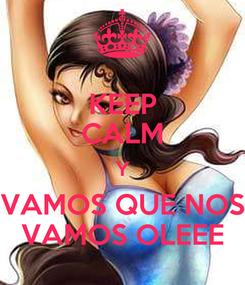 Poster: KEEP CALM Y VAMOS QUE NOS VAMOS OLEEE
