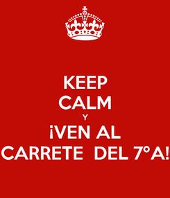 Poster: KEEP CALM Y ¡VEN AL CARRETE  DEL 7ºA!