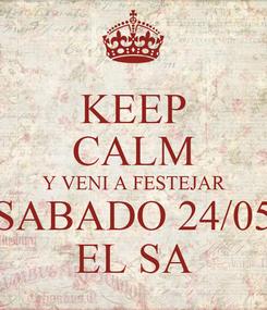 Poster: KEEP CALM Y VENI A FESTEJAR SABADO 24/05 EL SA