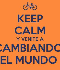 Poster: KEEP CALM Y VENITE A CAMBIANDO  EL MUNDO