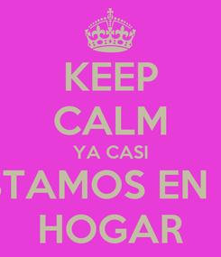 Poster: KEEP CALM YA CASI ESTAMOS EN EL HOGAR