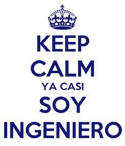Poster: KEEP CALM YA CASI SOY INGENIERO
