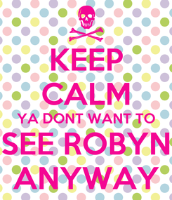 Poster: KEEP CALM YA DONT WANT TO SEE ROBYN ANYWAY
