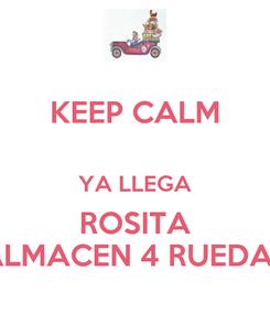 Poster: KEEP CALM  YA LLEGA ROSITA ALMACEN 4 RUEDAS